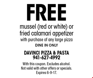Free mussel (red or white) or fried calamari appetizer with purchase of any large pizza. Dine in only. With this coupon. Excludes alcohol. Not valid with other offers or specials. Expires 6-9-17.
