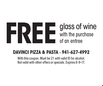 Free glass of wine with the purchase of an entree. With this coupon. Must be 21 with valid ID for alcohol.Not valid with other offers or specials. Expires 6-9-17.