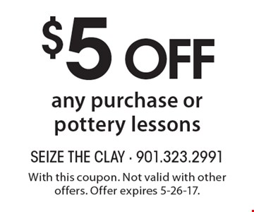 $5 off any purchase or pottery lessons. With this coupon. Not valid with other offers. Offer expires 5-26-17.