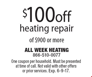 $100off heating repair of $900 or more. One coupon per household. Must be presented at time of call. Not valid with other offers or prior services. Exp. 6-9-17.