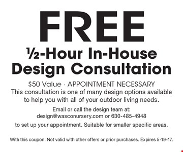 FREE 1/2-Hour In-House Design Consultation $50 Value - Appointment Necessary. This consultation is one of many design options availableto help you with all of your outdoor living needs. Email or call the design team at: design@wasconursery.com or 630-485-4948 to set up your appointment. Suitable for smaller specific areas. With this coupon. Not valid with other offers or prior purchases. Expires 5-19-17.