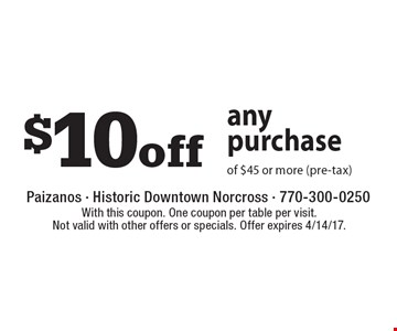 $10off any purchase of $45 or more (pre-tax). With this coupon. One coupon per table per visit. Not valid with other offers or specials. Offer expires 4/14/17.