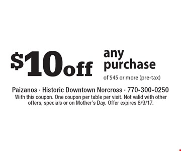 $10 off any purchase of $45 or more (pre-tax). With this coupon. One coupon per table per visit. Not valid with other offers, specials or on Mother's Day. Offer expires 6/9/17.