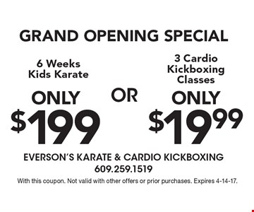 GRAND OPENING SPECIAL only $199 6 Weeks Kids Karate. OR only $19.99 3 Cardio Kickboxing Classes. With this coupon. Not valid with other offers or prior purchases. Expires 4-14-17.