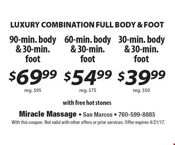LUXURY COMBINATION FULL BODY & FOOT. $69.99 90-min. body & 30-min. foot reg. $95 OR $54.99 60-min. body & 30-min. foot reg. $75 OR $39.99 30-min. body & 30-min. foot reg. $50 with free hot stones. With this coupon. Not valid with other offers or prior services. Offer expires 4/21/17.