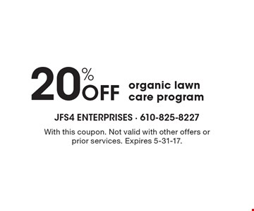 20% off organic lawn care program. With this coupon. Not valid with other offers or prior services. Expires 5-31-17.