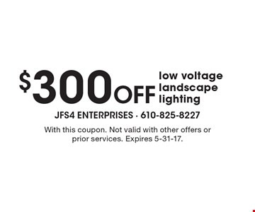 $300 off low voltage landscape lighting. With this coupon. Not valid with other offers or prior services. Expires 5-31-17.