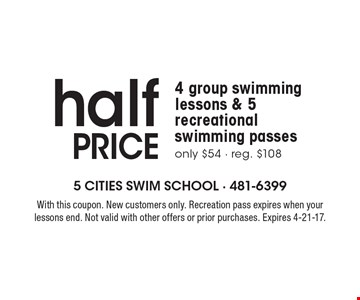 Half PRICE 4 group swimming lessons & 5 recreational swimming passes. Only $54. Reg. $108. With this coupon. New customers only. Recreation pass expires when your lessons end. Not valid with other offers or prior purchases. Expires 4-21-17.