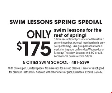 Swim Lessons SPRING Special ONLY $175 swim lessons for the rest of spring! 5 Time recreational pass included! Must be a current member. (Annual membership is only $60 per family). Take group lessons twice a week starting now on Monday/Wednesday or Tuesday/ Thursday. Lessons end 6/7 or 6/8. Recreational passes expire 6/8/17. With this coupon. Limited spaces. No make-ups for missed classes. This offer is not good for premium instructors. Not valid with other offers or prior purchases. Expires 5-26-17.
