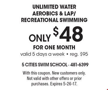ONLY $48 Unlimited water aerobics & lap/recreational swimming for one month valid 5 days a week - reg. $95. With this coupon. New customers only. Not valid with other offers or prior purchases. Expires 5-26-17.