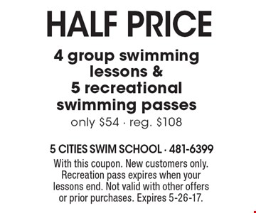 Half PRICE 4 group swimming lessons & 5 recreational swimming passes only $54 - reg. $108. With this coupon. New customers only. Recreation pass expires when your lessons end. Not valid with other offers or prior purchases. Expires 5-26-17.
