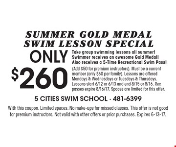 SUMMER GOLD MEDALSWIM LESSON SPECIAL ONLY $260 Take group swimming lessons all summer! Swimmer receives an awesome Gold Medal! Also receives a 5-Time Recreational Swim Pass! (Add $50 for premium instructors). Must be a current member (only $60 per family). Lessons are offered Mondays & Wednesdays or Tuesdays & Thursdays. Lessons start 6/12 or 6/13 and end 8/15 or 8/16. Rec passes expire 8/16/17. Spaces are limited for this offer. With this coupon. Limited spaces. No make-ups for missed classes. This offer is not good for premium instructors. Not valid with other offers or prior purchases. Expires 6-13-17.