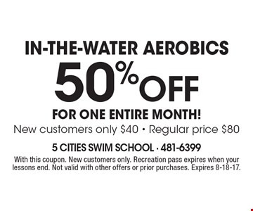IN-THE-WATER AEROBICS! 50% off FOR ONE ENTIRE MONTH! New customers only $40 - Regular price $80. With this coupon. New customers only. Recreation pass expires when your lessons end. Not valid with other offers or prior purchases. Expires 8-18-17.