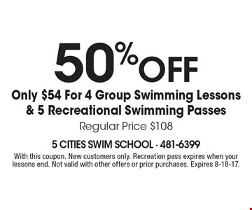 50% off Only $54 For 4 Group Swimming Lessons & 5 Recreational Swimming PassesRegular Price $108. With this coupon. New customers only. Recreation pass expires when your lessons end. Not valid with other offers or prior purchases. Expires 8-18-17.