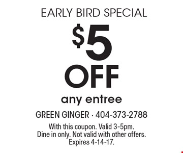Early Bird Special! $5 Off any entree. With this coupon. Valid 3-5pm. Dine in only. Not valid with other offers. Expires 4-14-17.