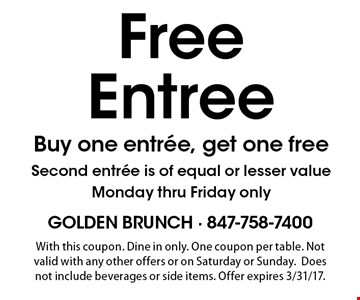 Free Entree Buy one entree, get one free Second entree is of equal or lesser value Monday thru Friday only. With this coupon. Dine in only. One coupon per table. Not valid with any other offers or on Saturday or Sunday.Does not include beverages or side items. Offer expires 3/31/17.