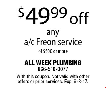 $49.99 off any a/c Freon service of $500 or more. With this coupon. Not valid with other offers or prior services. Exp. 9-8-17.