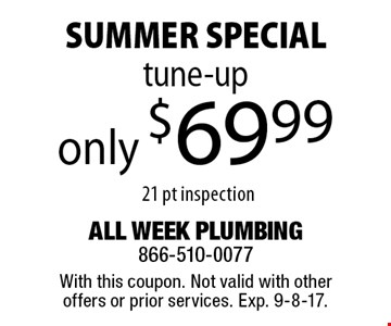 SUMMER SPECIAL. Only $69.99 tune-up. 21 pt inspection. With this coupon. Not valid with other offers or prior services. Exp. 9-8-17.