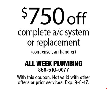 $750 off complete a/c system or replacement (condenser, air handler). With this coupon. Not valid with other offers or prior services. Exp. 9-8-17.