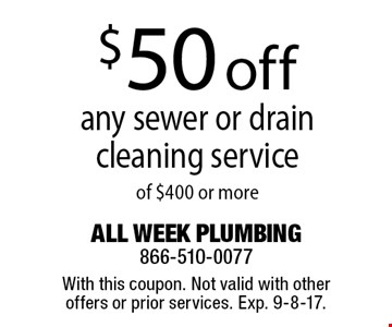 $50 off any sewer or drain cleaning service of $400 or more. With this coupon. Not valid with other offers or prior services. Exp. 9-8-17.