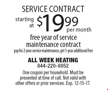 Starting at $19.99 per month service contract. Free year of service maintenance contract. Pay for 2-year service maintenance, get 1-year additional free. One coupon per household. Must be presented at time of call. Not valid with other offers or prior services. Exp. 12-15-17.