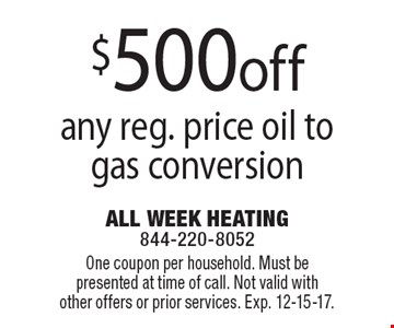 $500 off any reg. price oil to gas conversion. One coupon per household. Must be presented at time of call. Not valid with other offers or prior services. Exp. 12-15-17.