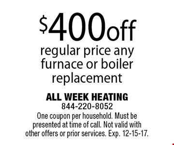 $400off regular price any furnace or boiler replacement. One coupon per household. Must be presented at time of call. Not valid with other offers or prior services. Exp. 12-15-17.