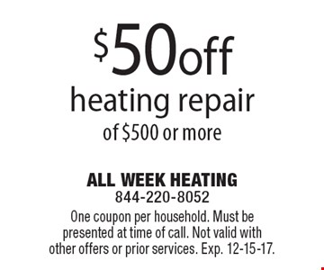 $50 off heating repair of $500 or more. One coupon per household. Must be presented at time of call. Not valid with other offers or prior services. Exp. 12-15-17.