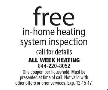 Free in-home heating system inspection. Call for details. One coupon per household. Must be presented at time of call. Not valid with other offers or prior services. Exp. 12-15-17.