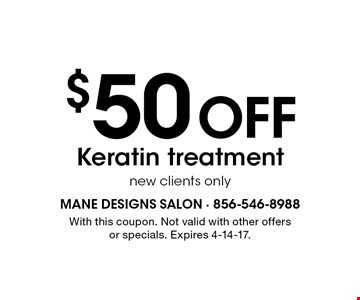 $50 off Keratin treatment. New clients only. With this coupon. Not valid with other offers or specials. Expires 4-14-17.