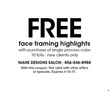 Free face framing highlights with purchase of single process color 10 foils. New clients only. With this coupon. Not valid with other offers or specials. Expires 4-14-17.