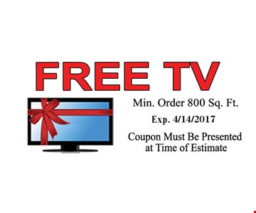 FREE TV. Min. Order 800 Sq. Ft. Exp. 4/14/2017. Coupon Must Be Presented at Time of Estimate.