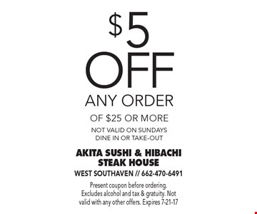 $5 off any order of $25 or more. Not valid on Sundays. Dine in or take-out. Present coupon before ordering. Excludes alcohol and tax & gratuity. Not valid with any other offers. Expires 7-21-17