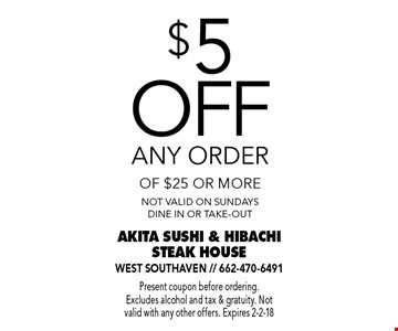 $5 off any order of $25 or more. Not valid on Sundays. Dine in or take-out. Present coupon before ordering. Excludes alcohol and tax & gratuity. Not valid with any other offers. Expires 2-2-18