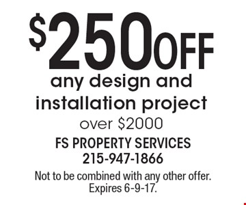 $250 Off any design and installation project over $2000. Not to be combined with any other offer. Expires 6-9-17.