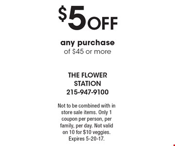 $5 Off any purchase of $45 or more. Not to be combined with in store sale items. Only 1 coupon per person, per family, per day. Not valid on 10 for $10 veggies. Expires 5-20-17.