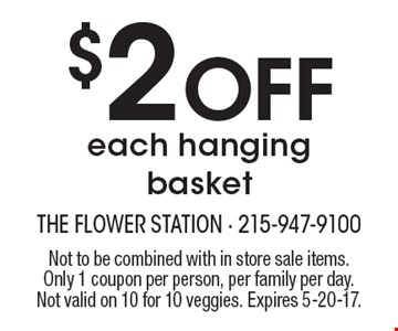 $2 Off each hanging basket. Not to be combined with in store sale items. Only 1 coupon per person, per family per day. Not valid on 10 for 10 veggies. Expires 5-20-17.