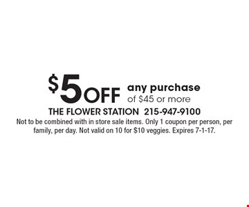 $5 Off any purchase of $45 or more. Not to be combined with in store sale items. Only 1 coupon per person, per family, per day. Not valid on 10 for $10 veggies. Expires 7-1-17.