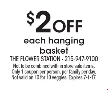 $2 Off each hanging basket. Not to be combined with in store sale items. Only 1 coupon per person, per family per day. Not valid on 10 for 10 veggies. Expires 7-1-17.