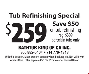 $259 Tub Refinishing Special. Save $50 on tub refinishing. Reg. $309. Porcelain tubs only. With this coupon. Must present coupon when booking job. Not valid with other offers. Offer expires 4/21/17. Promo code: Home&Decor