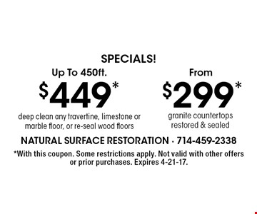 Specials! $299* granite countertops restored & sealed. $449* deep clean any travertine, limestone or marble floor, or re-seal wood floors. . *With this coupon. Some restrictions apply. Not valid with other offers or prior purchases. Expires 4-21-17.