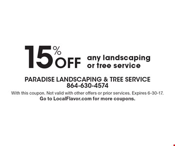 15% Off any landscaping or tree service. With this coupon. Not valid with other offers or prior services. Expires 6-30-17. Go to LocalFlavor.com for more coupons.