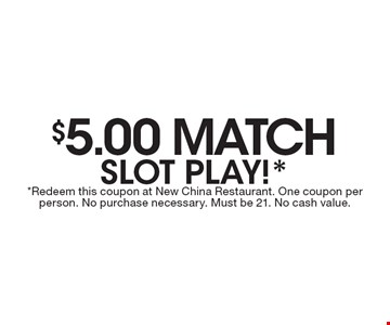 $5.00 Match Slot Play! Redeem this coupon at New China Restaurant. One coupon per person. No purchase necessary. Must be 21. No cash value.