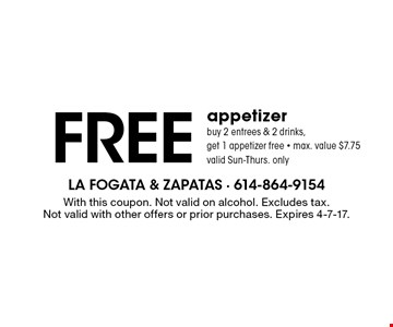 Free appetizer. Buy 2 entrees & 2 drinks, get 1 appetizer free - max. value $7.75. Valid Sun-Thurs. only. With this coupon. Not valid on alcohol. Excludes tax. Not valid with other offers or prior purchases. Expires 4-7-17.