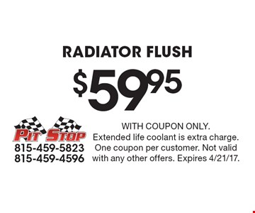 $59.95Radiator Flush. With coupon only.Extended life coolant is extra charge.One coupon per customer. Not valid with any other offers. Expires 4/21/17.