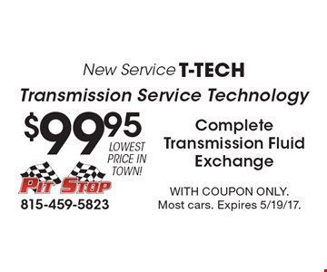 New Service T-Tech. $99.95 Transmission Service Technology Complete Transmission Fluid Exchange. With coupon only. Most cars. Expires 5/19/17.