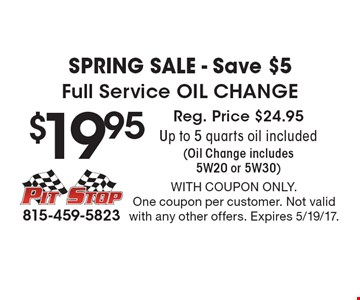 Spring Sale - Save $5. $19.95 Full Service Oil Change. Reg. Price $24.95. Up to 5 quarts oil included (Oil Change includes 5W20 or 5W30). With coupon only. One coupon per customer. Not valid with any other offers. Expires 5/19/17.
