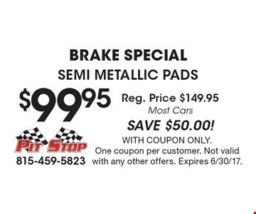 Brake Special. $99.95 Semi Metallic Pads Reg. Price $149.95 Most Cars SAVE $50.00! With coupon only. One coupon per customer. Not valid with any other offers. Expires 6/30/17.