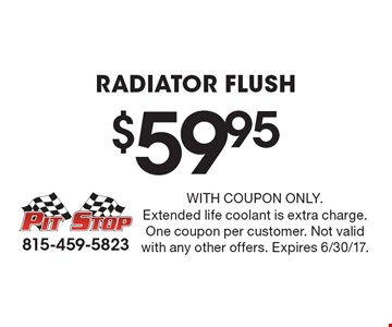 $59.95 Radiator Flush. With coupon only. Extended life coolant is extra charge. One coupon per customer. Not valid with any other offers. Expires 6/30/17.