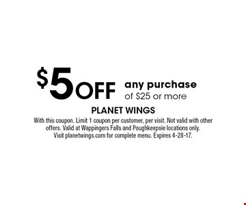$5 off any purchase of $25 or more. With this coupon. Limit 1 coupon per customer, per visit. Not valid with other offers. Valid at Wappingers Falls and Poughkeepsie locations only. Visit planetwings.com for complete menu. Expires 4-28-17.